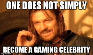 one-does-not-simply-become-a-gaming-celebrity